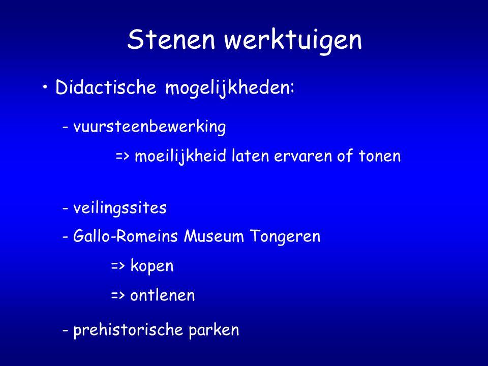 Stenen werktuigen - Gallo-Romeins Museum Tongeren => kopen => ontlenen - veilingssites - vuursteenbewerking => moeilijkheid laten ervaren of tonen Didactische mogelijkheden: - prehistorische parken