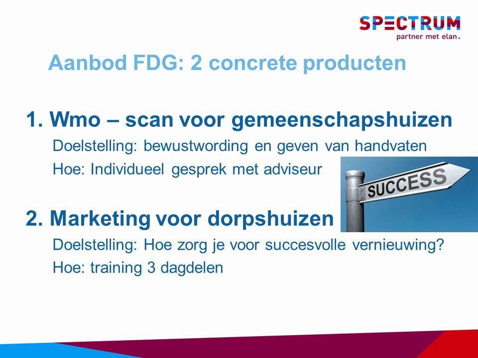 Aanbod FDG: 2 concrete producten 1.Wmo – scan voor gemeenschapshuizen Doelstelling: bewustwording en geven van handvaten Hoe: Individueel gesprek met adviseur 2.Marketing voor dorpshuizen Doelstelling: Hoe zorg je voor succesvolle vernieuwing.