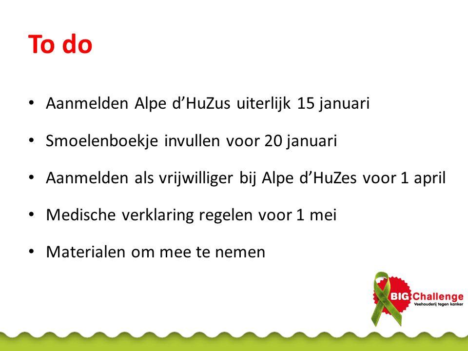 Aanmelden Alpe d'HuZus uiterlijk 15 januari Smoelenboekje invullen voor 20 januari Aanmelden als vrijwilliger bij Alpe d'HuZes voor 1 april Medische verklaring regelen voor 1 mei Materialen om mee te nemen