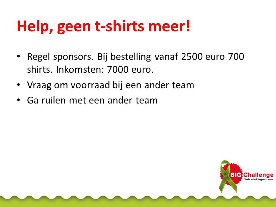 Help, geen t-shirts meer.Regel sponsors. Bij bestelling vanaf 2500 euro 700 shirts.