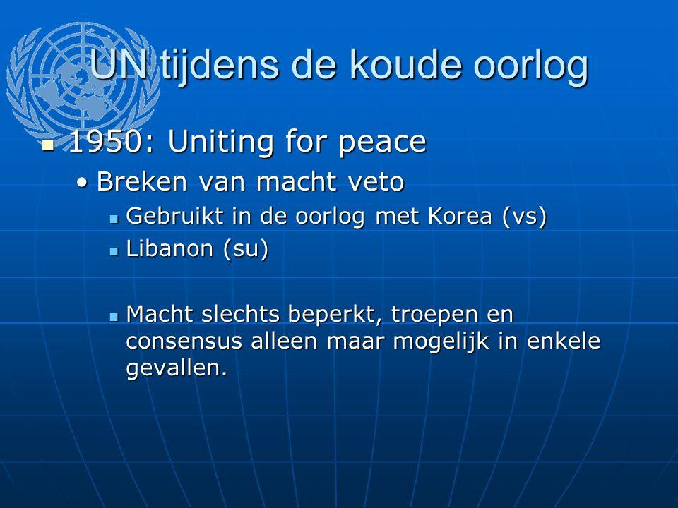 UN tijdens de koude oorlog 1950: Uniting for peace 1950: Uniting for peace Breken van macht vetoBreken van macht veto Gebruikt in de oorlog met Korea (vs) Gebruikt in de oorlog met Korea (vs) Libanon (su) Libanon (su) Macht slechts beperkt, troepen en consensus alleen maar mogelijk in enkele gevallen.