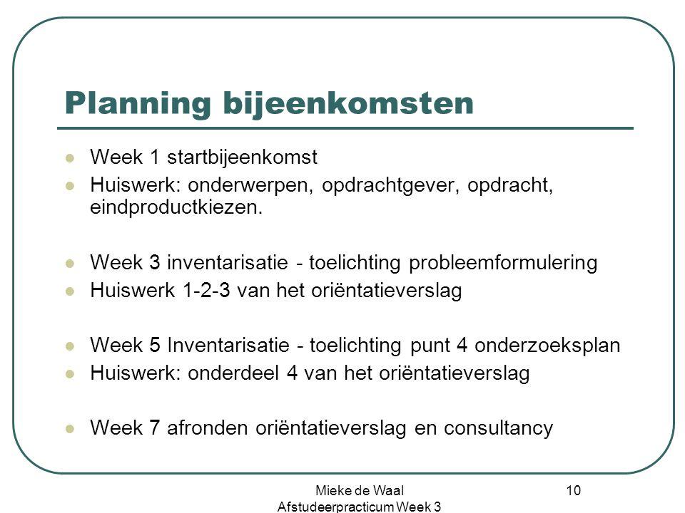 Mieke de Waal Afstudeerpracticum Week 3 10 Planning bijeenkomsten Week 1 startbijeenkomst Huiswerk: onderwerpen, opdrachtgever, opdracht, eindproductk