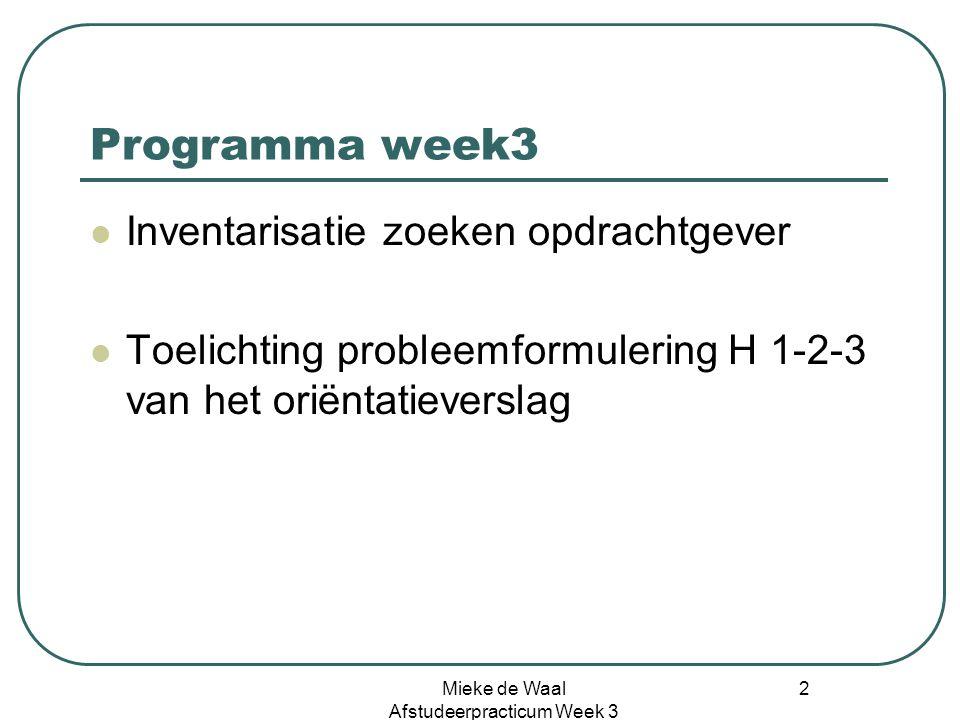 Mieke de Waal Afstudeerpracticum Week 3 2 Programma week3 Inventarisatie zoeken opdrachtgever Toelichting probleemformulering H 1-2-3 van het oriëntat