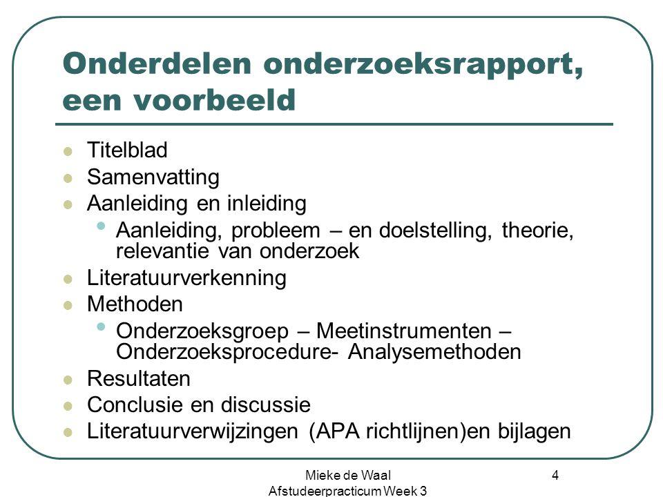 Mieke de Waal Afstudeerpracticum Week 3 4 Onderdelen onderzoeksrapport, een voorbeeld Titelblad Samenvatting Aanleiding en inleiding Aanleiding, probl