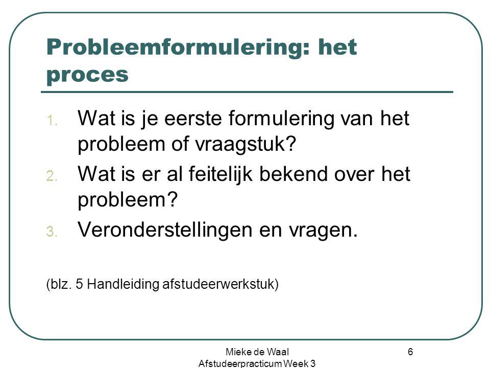 Mieke de Waal Afstudeerpracticum Week 3 6 Probleemformulering: het proces 1. Wat is je eerste formulering van het probleem of vraagstuk? 2. Wat is er