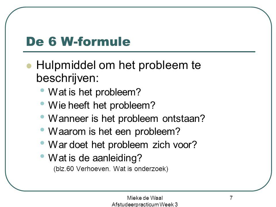 Mieke de Waal Afstudeerpracticum Week 3 7 De 6 W-formule Hulpmiddel om het probleem te beschrijven: Wat is het probleem? Wie heeft het probleem? Wanne
