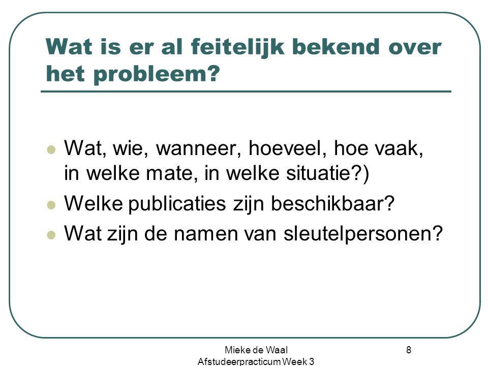 Mieke de Waal Afstudeerpracticum Week 3 8 Wat is er al feitelijk bekend over het probleem? Wat, wie, wanneer, hoeveel, hoe vaak, in welke mate, in wel