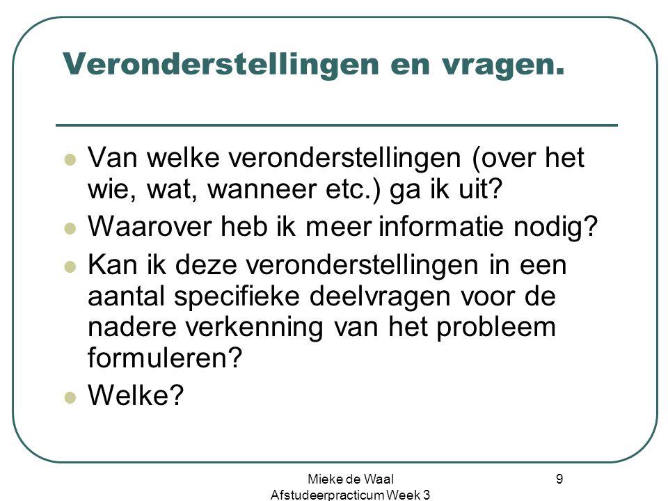 Mieke de Waal Afstudeerpracticum Week 3 9 Veronderstellingen en vragen. Van welke veronderstellingen (over het wie, wat, wanneer etc.) ga ik uit? Waar