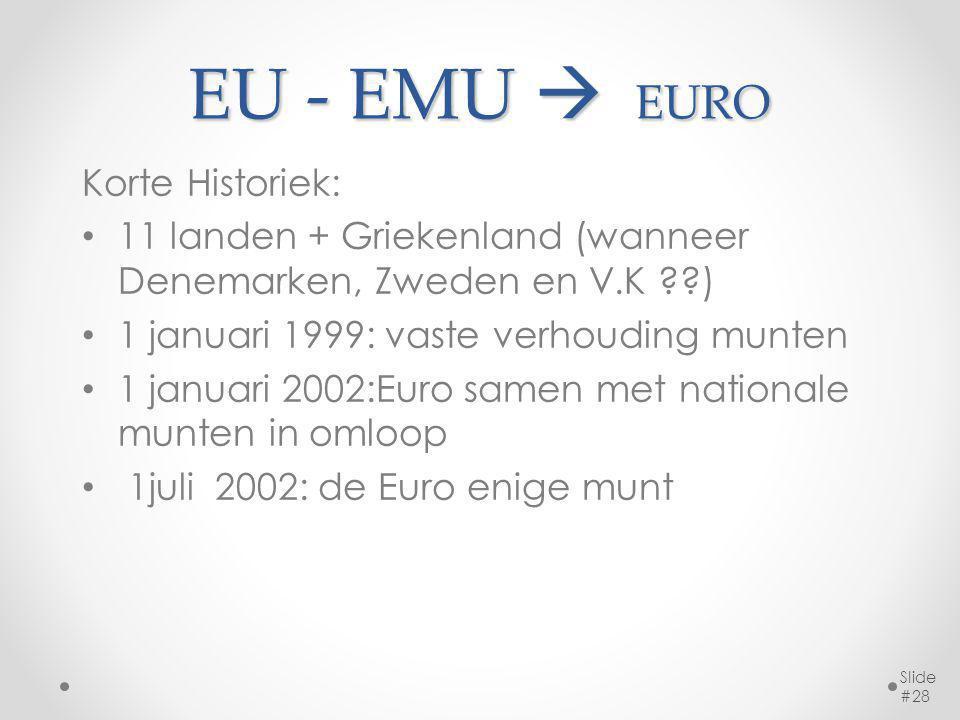 EU - EMU  EURO Korte Historiek: 11 landen + Griekenland (wanneer Denemarken, Zweden en V.K ??) 1 januari 1999: vaste verhouding munten 1 januari 2002:Euro samen met nationale munten in omloop 1juli 2002: de Euro enige munt Slide #28