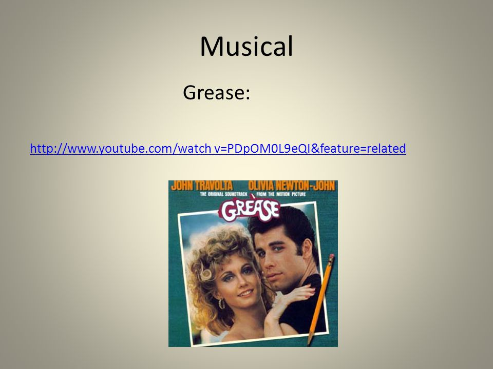 Musical Grease: http://www.youtube.com/watch v=PDpOM0L9eQI&feature=related
