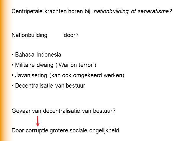 Centripetale krachten horen bij: nationbuilding of separatisme? Nationbuildingdoor? Bahasa Indonesia Militaire dwang ('War on terror') Javanisering (k