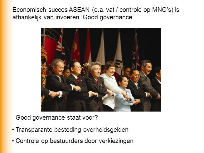 Economisch succes ASEAN (o.a. vat / controle op MNO's) is afhankelijk van invoeren 'Good governance' Good governance staat voor? Transparante bestedin