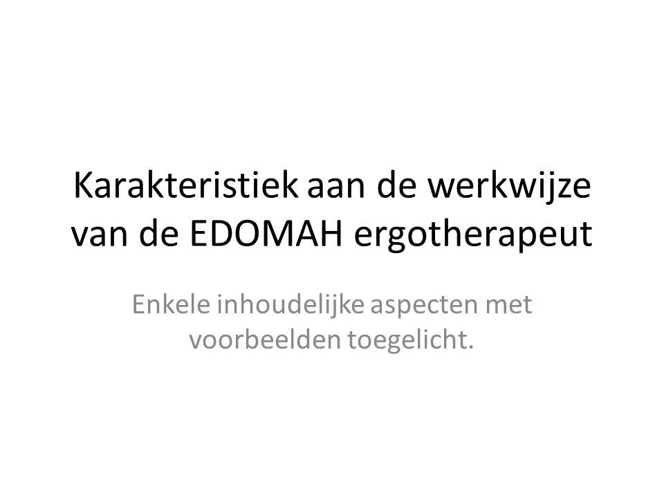 Karakteristiek aan de werkwijze van de EDOMAH ergotherapeut Enkele inhoudelijke aspecten met voorbeelden toegelicht.