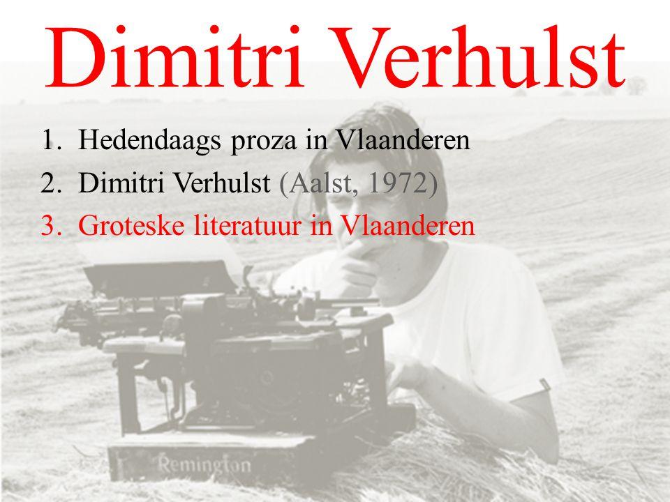 Dimitri Verhulst 1.Hedendaags proza in Vlaanderen 2.Dimitri Verhulst (Aalst, 1972) 3.Groteske literatuur in Vlaanderen