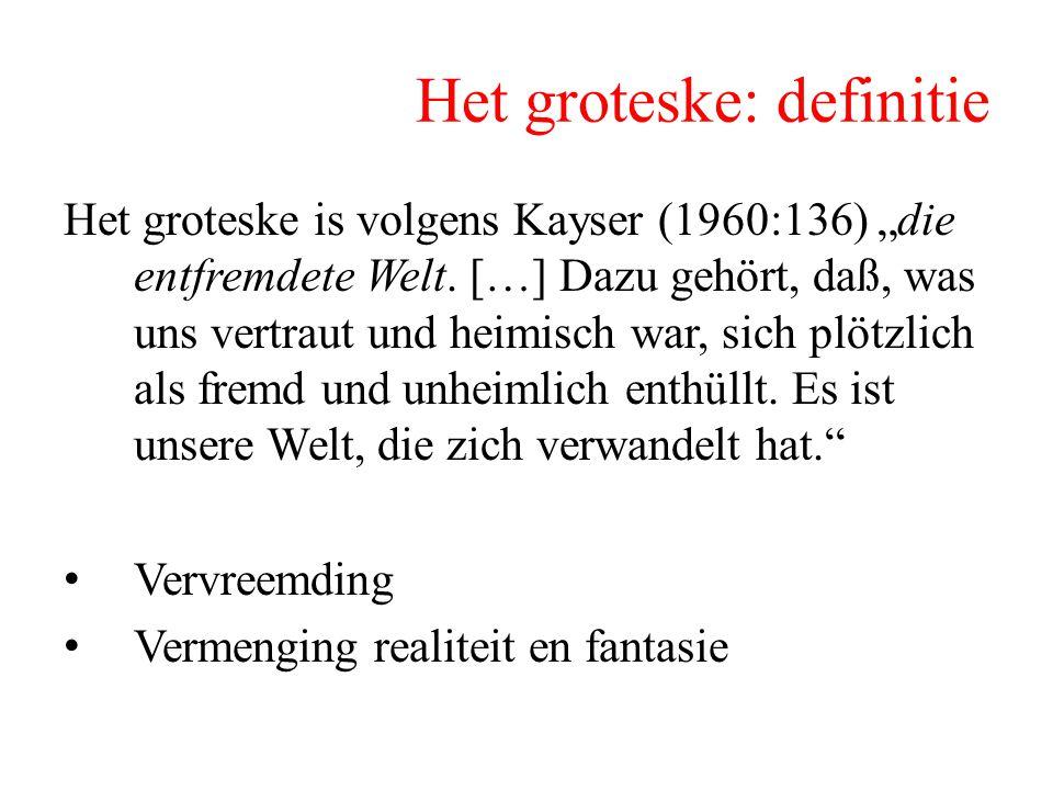 """Het groteske: definitie Het groteske is volgens Kayser (1960:136) """"die entfremdete Welt. […] Dazu gehört, daß, was uns vertraut und heimisch war, sich"""