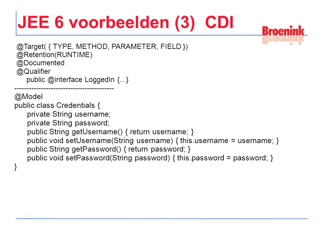JEE 6 voorbeelden (3) CDI @Target( { TYPE, METHOD, PARAMETER, FIELD }) @Retention(RUNTIME) @Documented @Qualifier public @interface LoggedIn {...} ----------------------------------------- @Model public class Credentials { private String username; private String password; public String getUsername() { return username; } public void setUsername(String username) { this.username = username; } public String getPassword() { return password; } public void setPassword(String password) { this.password = password; } }