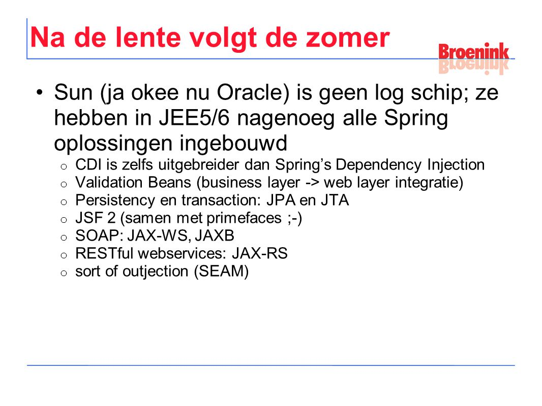 Na de lente volgt de zomer Sun (ja okee nu Oracle) is geen log schip; ze hebben in JEE5/6 nagenoeg alle Spring oplossingen ingebouwd o CDI is zelfs uitgebreider dan Spring's Dependency Injection o Validation Beans (business layer -> web layer integratie) o Persistency en transaction: JPA en JTA o JSF 2 (samen met primefaces ;-) o SOAP: JAX-WS, JAXB o RESTful webservices: JAX-RS o sort of outjection (SEAM)