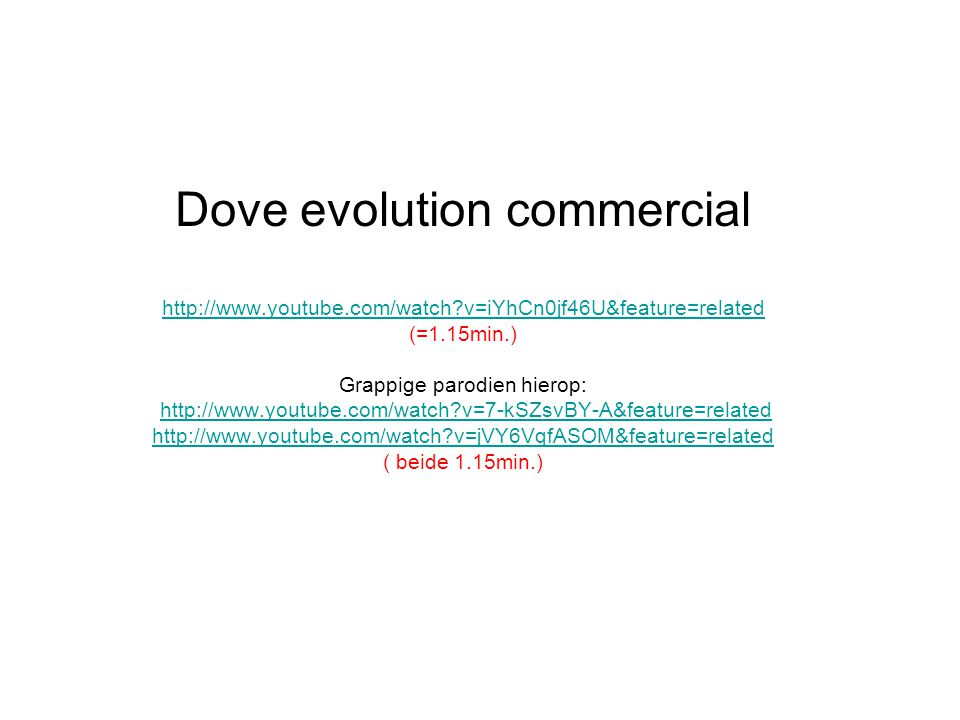 Dove evolution commercial http://www.youtube.com/watch?v=iYhCn0jf46U&feature=related (=1.15min.) Grappige parodien hierop: http://www.youtube.com/watch?v=7-kSZsvBY-A&feature=related http://www.youtube.com/watch?v=jVY6VqfASOM&feature=related ( beide 1.15min.) http://www.youtube.com/watch?v=iYhCn0jf46U&feature=relatedhttp://www.youtube.com/watch?v=7-kSZsvBY-A&feature=related http://www.youtube.com/watch?v=jVY6VqfASOM&feature=related