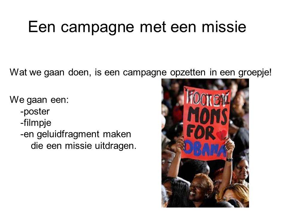 Een campagne met een missie Wat we gaan doen, is een campagne opzetten in een groepje! We gaan een: -poster -filmpje -en geluidfragment maken die een