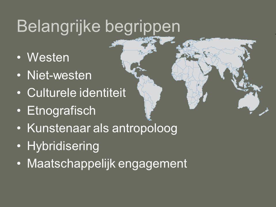 Belangrijke begrippen Westen Niet-westen Culturele identiteit Etnografisch Kunstenaar als antropoloog Hybridisering Maatschappelijk engagement
