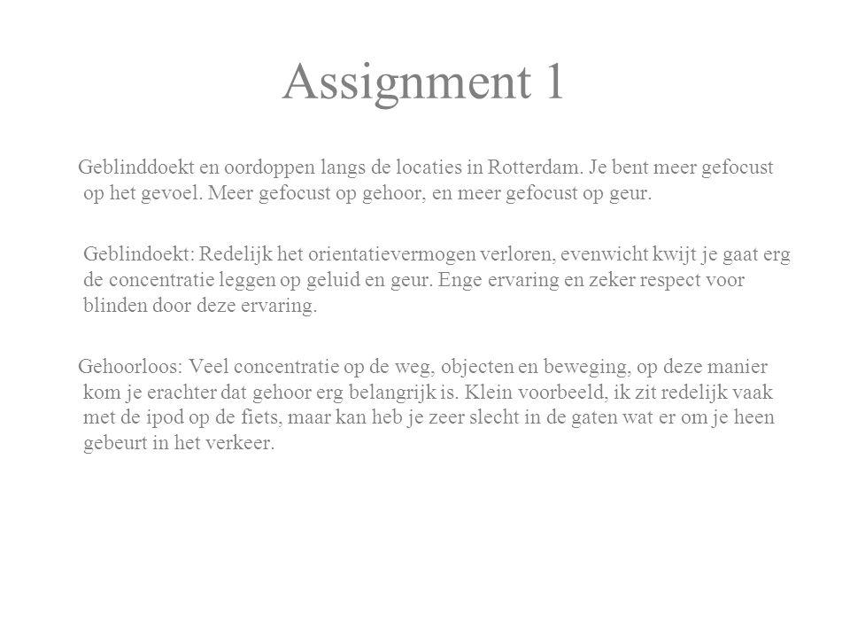 Assignment 1 Geblinddoekt en oordoppen langs de locaties in Rotterdam. Je bent meer gefocust op het gevoel. Meer gefocust op gehoor, en meer gefocust