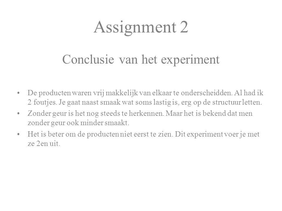 Assignment 2 Conclusie van het experiment De producten waren vrij makkelijk van elkaar te onderscheidden. Al had ik 2 foutjes. Je gaat naast smaak wat