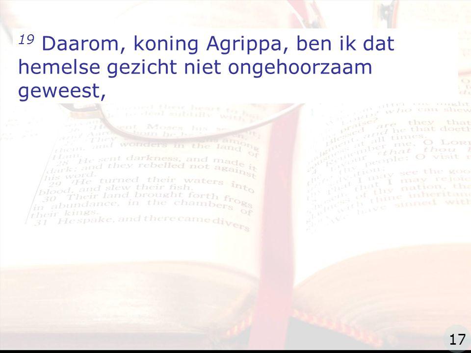 zzz 19 Daarom, koning Agrippa, ben ik dat hemelse gezicht niet ongehoorzaam geweest, 17