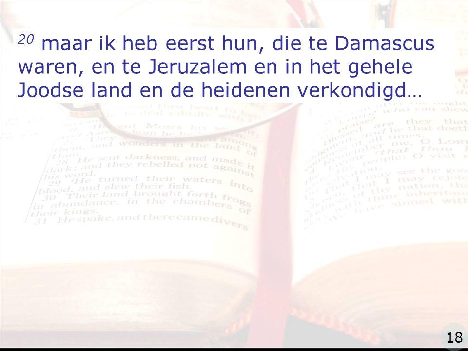 zzz 20 maar ik heb eerst hun, die te Damascus waren, en te Jeruzalem en in het gehele Joodse land en de heidenen verkondigd… 18