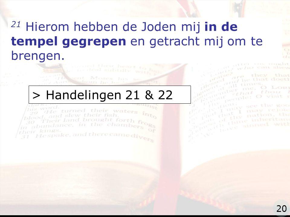 zzz 21 Hierom hebben de Joden mij in de tempel gegrepen en getracht mij om te brengen.