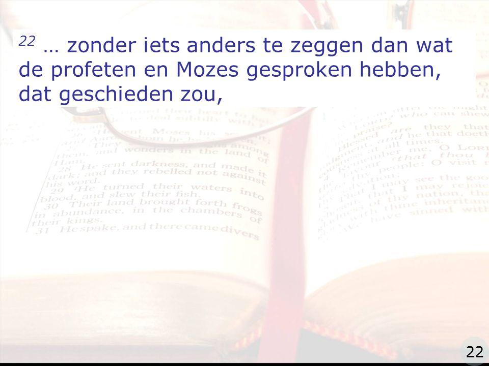 zzz 22 … zonder iets anders te zeggen dan wat de profeten en Mozes gesproken hebben, dat geschieden zou, 22
