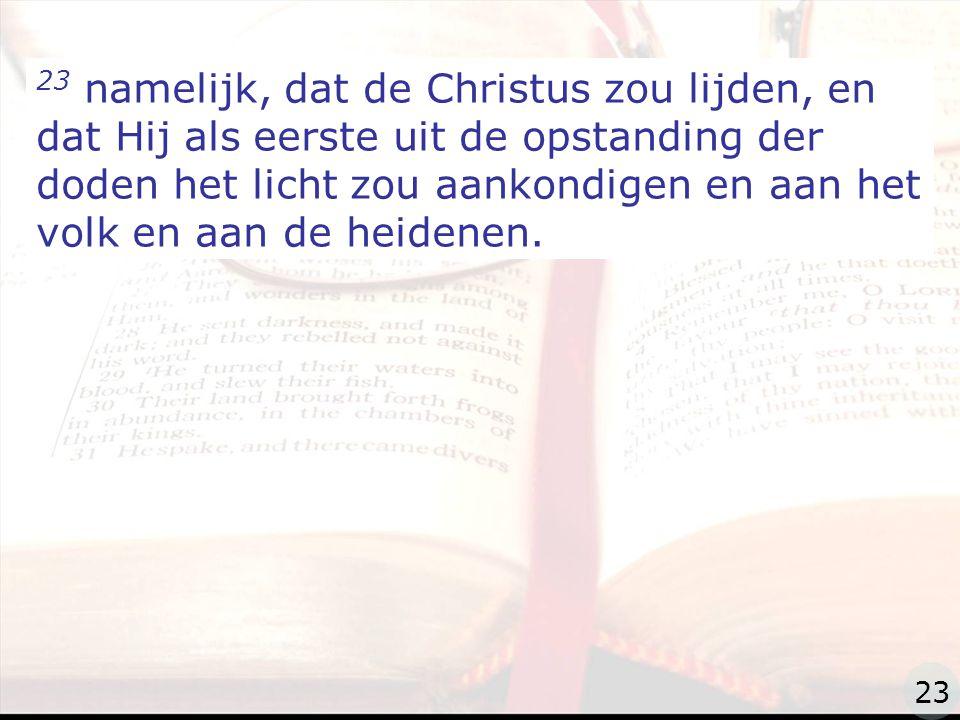zzz 23 namelijk, dat de Christus zou lijden, en dat Hij als eerste uit de opstanding der doden het licht zou aankondigen en aan het volk en aan de heidenen.
