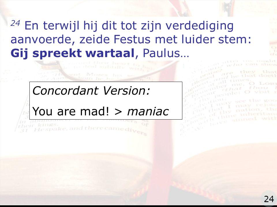 zzz 24 En terwijl hij dit tot zijn verdediging aanvoerde, zeide Festus met luider stem: Gij spreekt wartaal, Paulus… Concordant Version: You are mad.