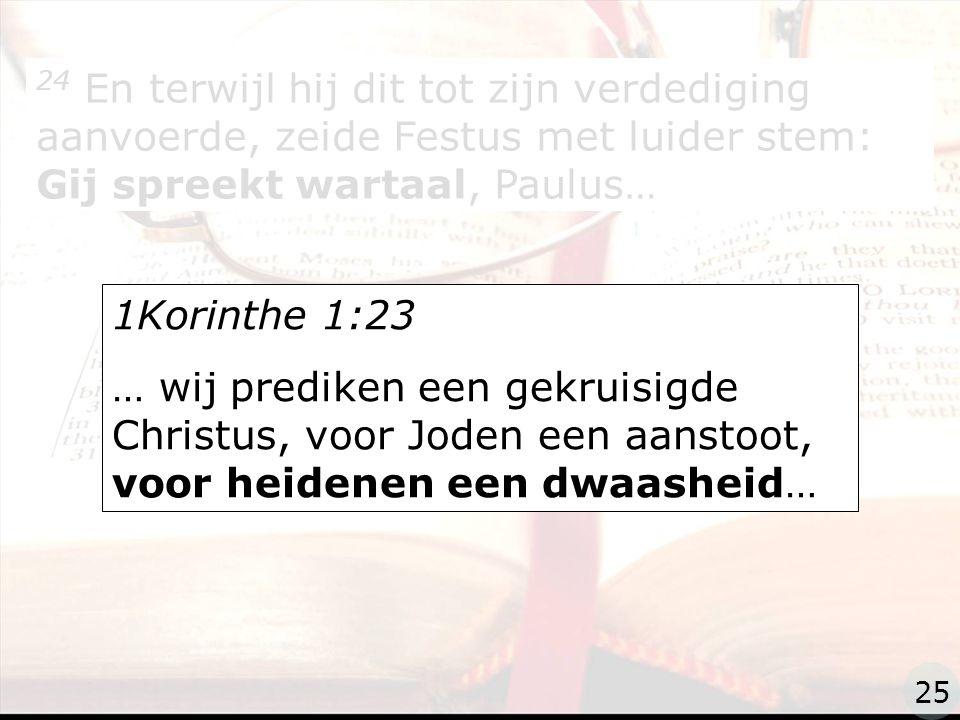 zzz 24 En terwijl hij dit tot zijn verdediging aanvoerde, zeide Festus met luider stem: Gij spreekt wartaal, Paulus… 1Korinthe 1:23 … wij prediken een gekruisigde Christus, voor Joden een aanstoot, voor heidenen een dwaasheid… 25