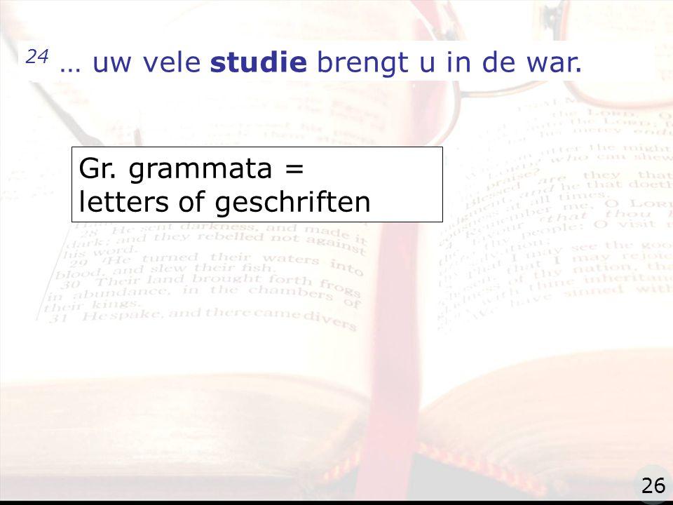 zzz 24 … uw vele studie brengt u in de war. Gr. grammata = letters of geschriften 26