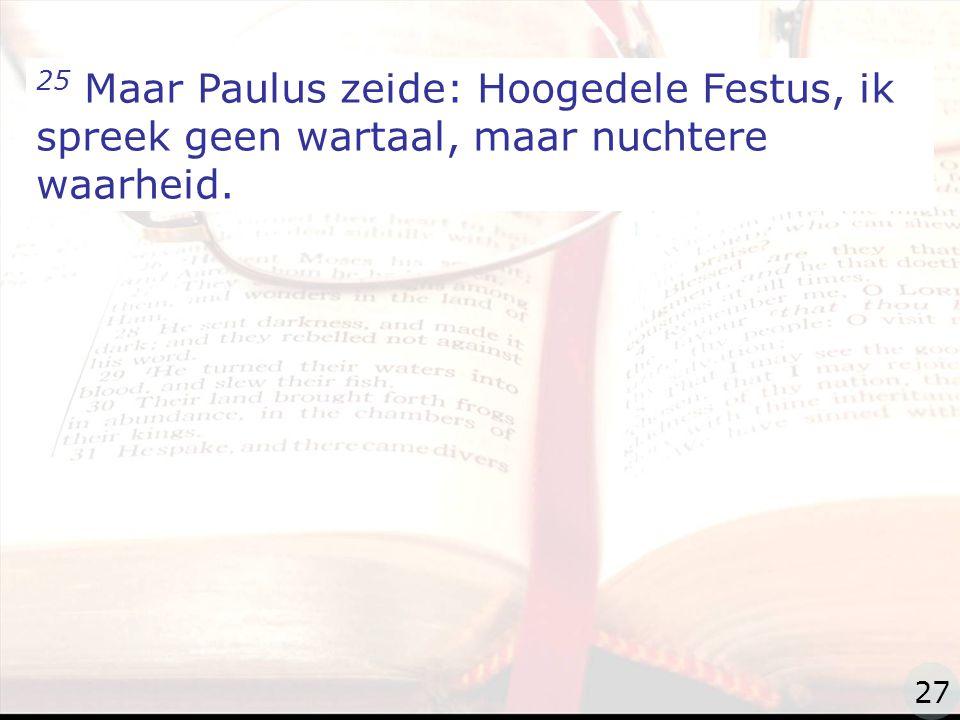 zzz 25 Maar Paulus zeide: Hoogedele Festus, ik spreek geen wartaal, maar nuchtere waarheid. 27