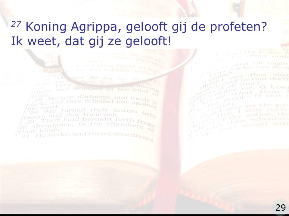 zzz 27 Koning Agrippa, gelooft gij de profeten? Ik weet, dat gij ze gelooft! 29