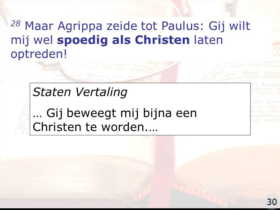 zzz 28 Maar Agrippa zeide tot Paulus: Gij wilt mij wel spoedig als Christen laten optreden.