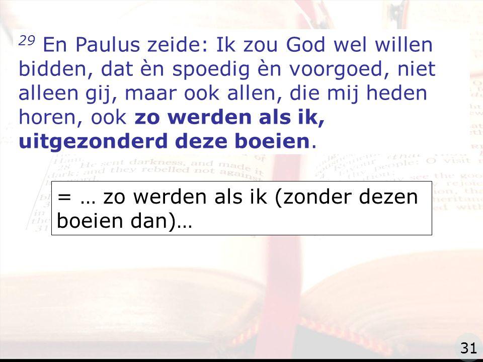 zzz 29 En Paulus zeide: Ik zou God wel willen bidden, dat èn spoedig èn voorgoed, niet alleen gij, maar ook allen, die mij heden horen, ook zo werden als ik, uitgezonderd deze boeien.
