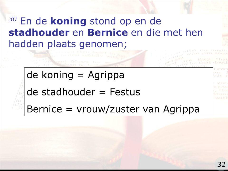 zzz 30 En de koning stond op en de stadhouder en Bernice en die met hen hadden plaats genomen; de koning = Agrippa de stadhouder = Festus Bernice = vrouw/zuster van Agrippa 32