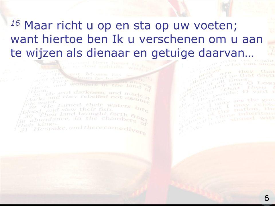 zzz 16 Maar richt u op en sta op uw voeten; want hiertoe ben Ik u verschenen om u aan te wijzen als dienaar en getuige daarvan… 6