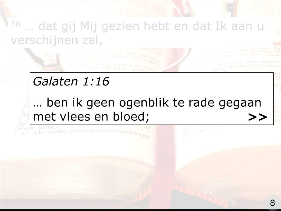 zzz 16 … dat gij Mij gezien hebt en dat Ik aan u verschijnen zal, Galaten 1:16 … ben ik geen ogenblik te rade gegaan met vlees en bloed; >> 8
