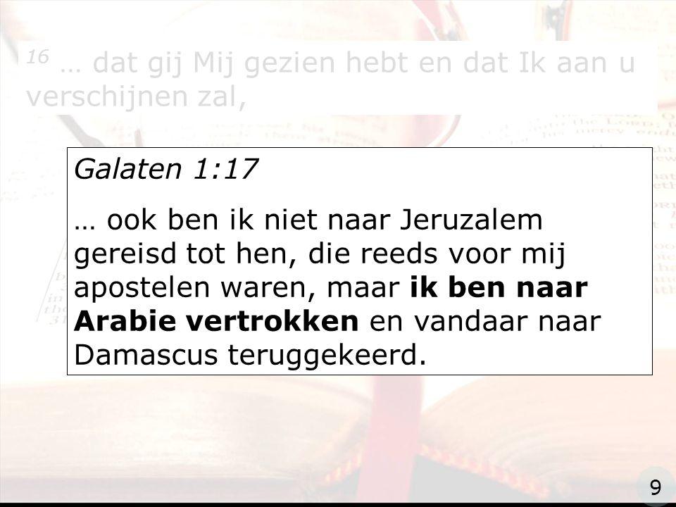 zzz 16 … dat gij Mij gezien hebt en dat Ik aan u verschijnen zal, Galaten 1:17 … ook ben ik niet naar Jeruzalem gereisd tot hen, die reeds voor mij apostelen waren, maar ik ben naar Arabie vertrokken en vandaar naar Damascus teruggekeerd.