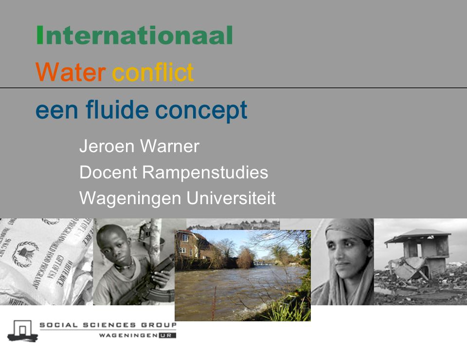 Internationaal Water conflict een fluide concept Jeroen Warner Docent Rampenstudies Wageningen Universiteit