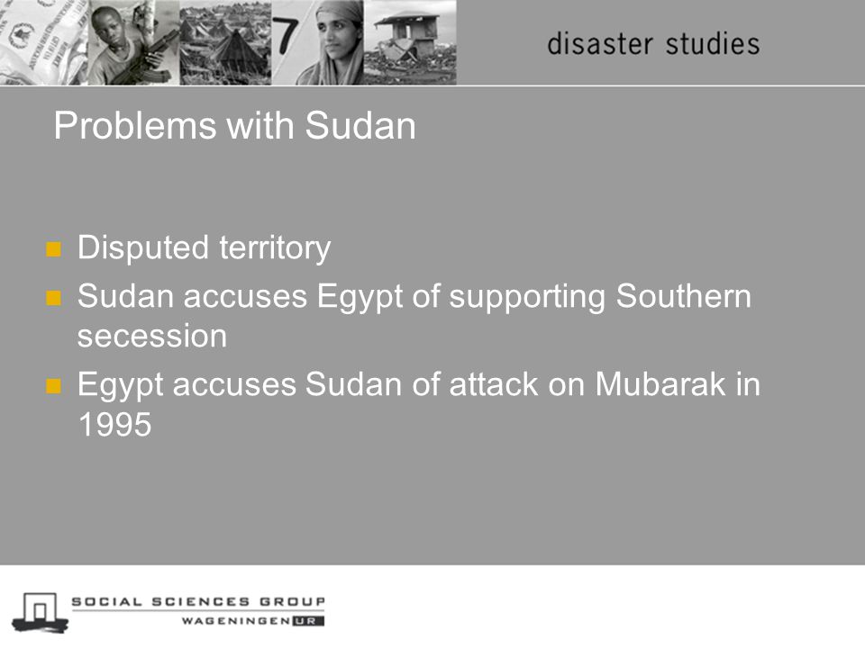 Problems with Sudan Disputed territory Sudan accuses Egypt of supporting Southern secession Egypt accuses Sudan of attack on Mubarak in 1995