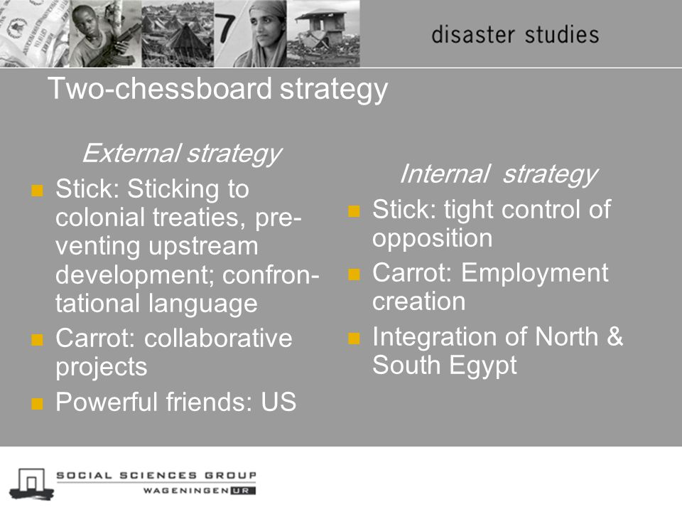 Two-chessboard strategy External strategy Stick: Sticking to colonial treaties, pre- venting upstream development; confron- tational language Carrot: collaborative projects Powerful friends: US Internal strategy Stick: tight control of opposition Carrot: Employment creation Integration of North & South Egypt