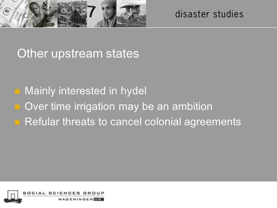 Other upstream states Mainly interested in hydel Over time irrigation may be an ambition Refular threats to cancel colonial agreements