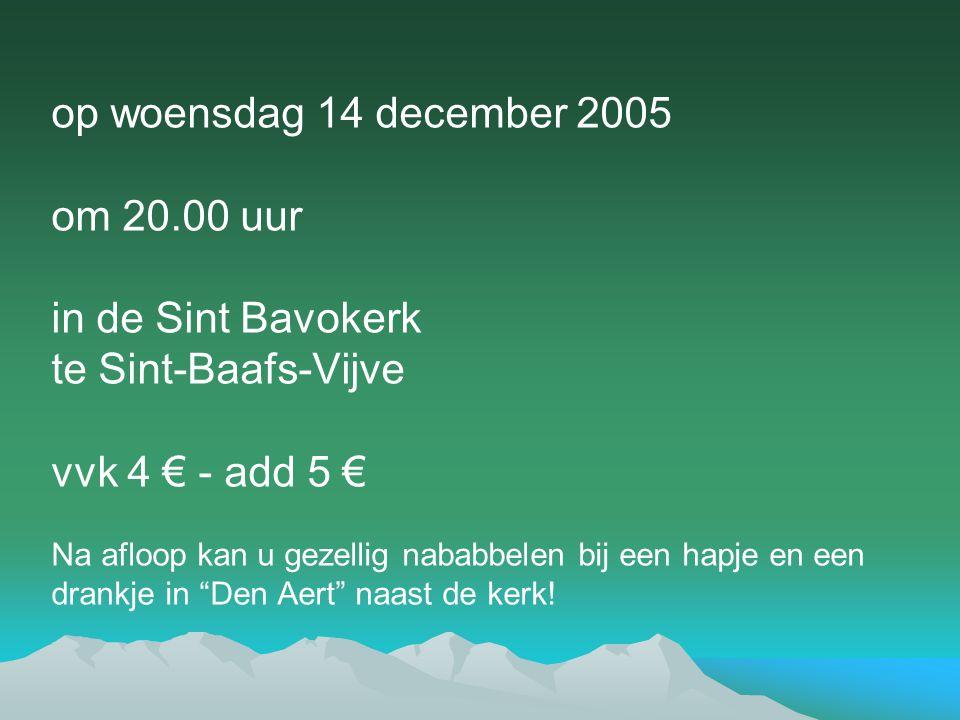 op woensdag 14 december 2005 om 20.00 uur in de Sint Bavokerk te Sint-Baafs-Vijve vvk 4 € - add 5 € Na afloop kan u gezellig nababbelen bij een hapje en een drankje in Den Aert naast de kerk!