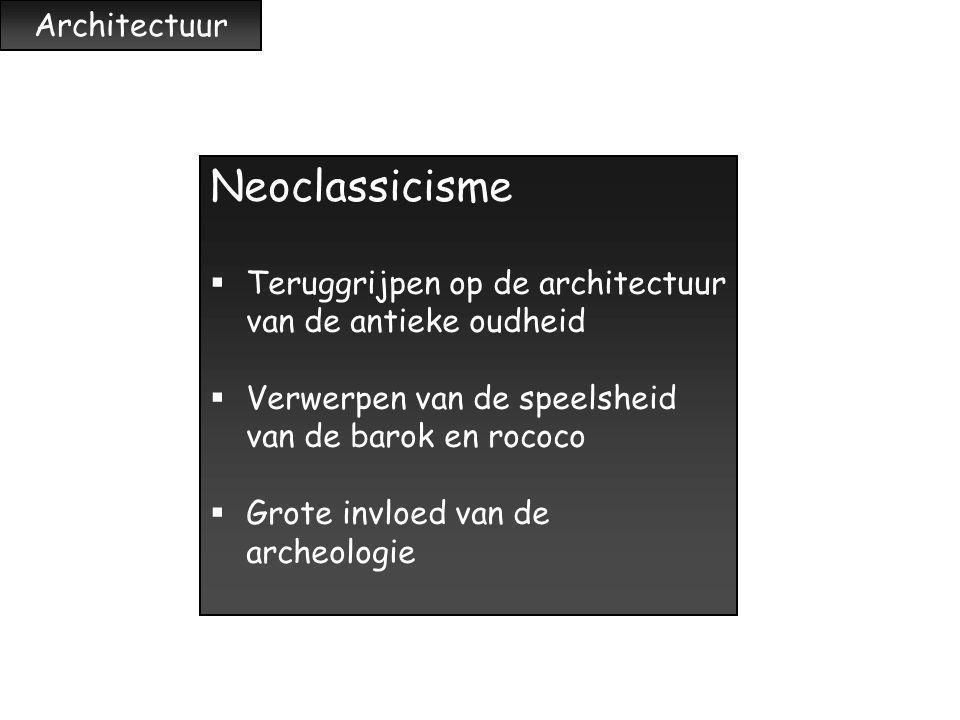 Architectuur Neoclassicisme  Teruggrijpen op de architectuur van de antieke oudheid  Verwerpen van de speelsheid van de barok en rococo  Grote invl