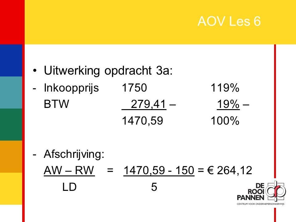 10 AOV Les 6 Uitwerking opdracht 3a: - Inkoopprijs1750119% BTW 279,41 – 19% – 1470,59100% -Afschrijving: AW – RW = 1470,59 - 150 = € 264,12 LD5