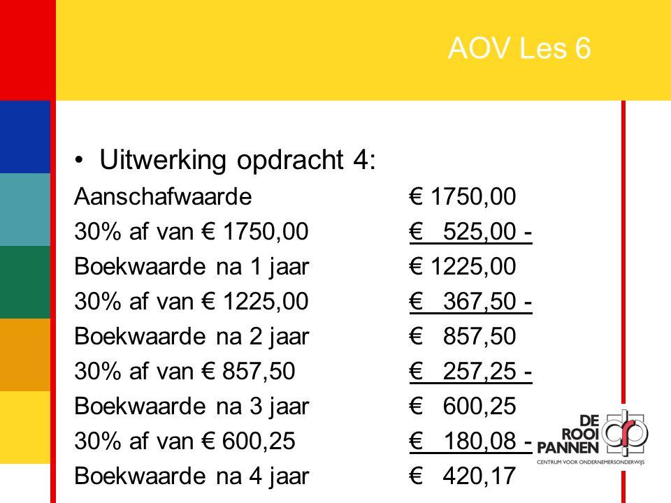 15 AOV Les 6 Uitwerking opdracht 4: Aanschafwaarde€ 1750,00 30% af van € 1750,00 € 525,00 - Boekwaarde na 1 jaar€ 1225,00 30% af van € 1225,00 € 367,5